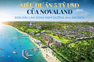 Siêu dự án 5 tỷ USD của Novaland, đón đầu làn sóng nghỉ dưỡng sau đại dịch
